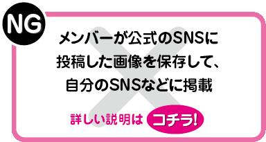 NG:メンバーが公式のSNSに投稿した画像を保存して、自分のSNSなどに掲載