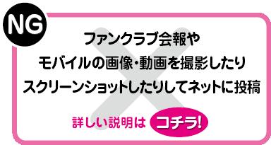 NG:ファンクラブ会報やモバイルの画像・動画を撮影したりスクリーンショットしたりしてネットに投稿