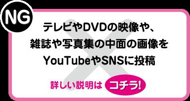 NG:テレビやDVDの映像や、雑誌や写真集の中面の画像をYouTubeやSNSに投稿
